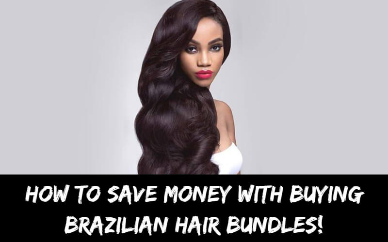 How To Save Money with Buying Brazilian Hair Bundles!